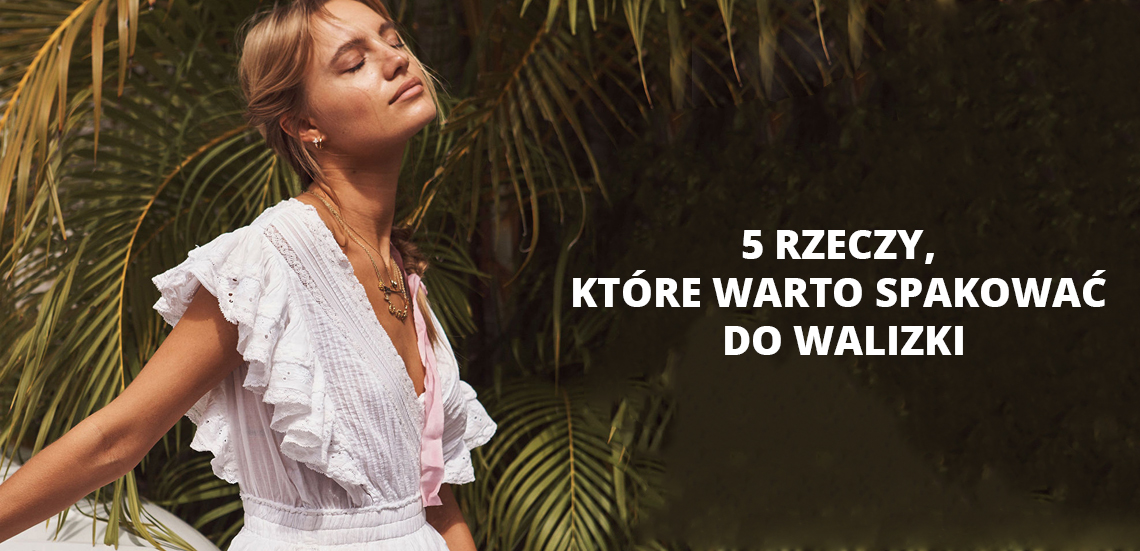 Ubrania na wakacje - 5 rzeczy, które warto spakować do walizki