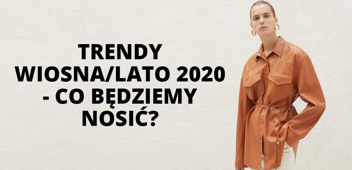 Trendy wiosna/lato 2020 - co będziemy nosić?