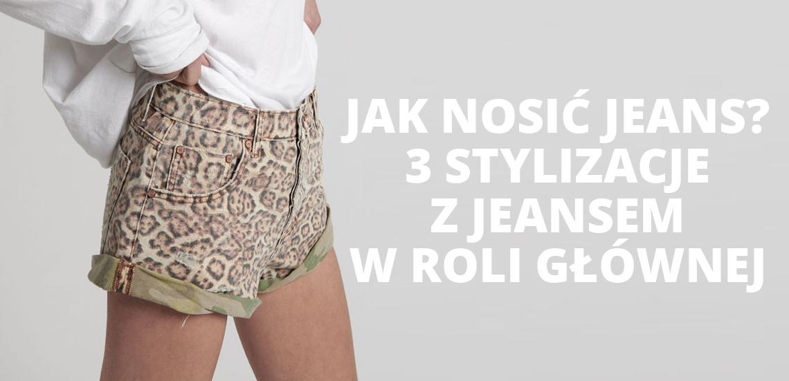 Jak nosić jeans? 3 stylizacje z jeansem w roli głównej