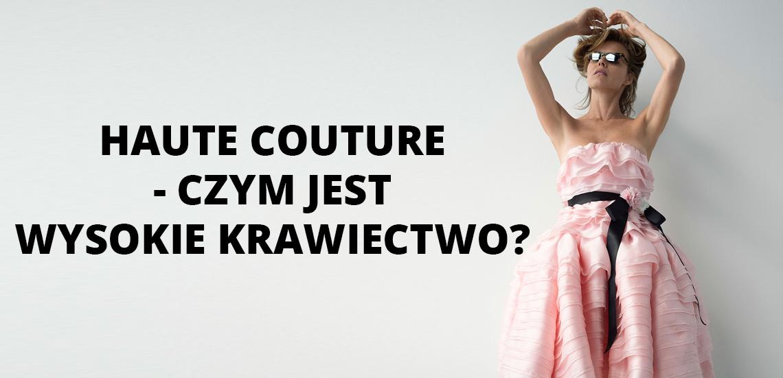 Haute Couture - czym jest wysokie krawiectwo?