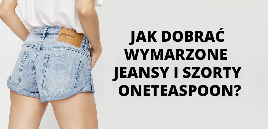 Jak dobrać wymarzone jeansy i szorty Oneteaspoon?